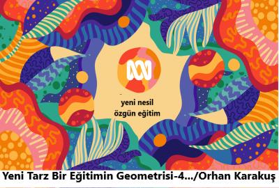 Yeni Tarz Bir Eğitimin Geometrisi-4 /Orhan Karakuş